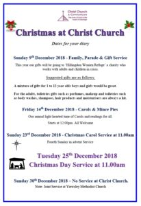 Christmas at Christ Church - Dates for your diary: Sunday 9th December 2018 - Family, Parade & Gift Service - This year our gifts will be going to 'Hillingdon Women Refuge' a charity who works with adults and children in crisis. Suggested gifts are as follows: A mixture of gifts for 1 to 12 year olds boys and girls would be great. For the adults, toiletries gifts such as perfumes, makeup and toiletries such as body washes, shampoos, hair products and moisturisers are always a hit. Friday 14th December 2018 - Carols & Mince Pies - Our annual light hearted time of Carols and readings for all. Starts at 12.00pm. All Welcome. Sunday 23rd December 2018 - Christmas Carol Service at 11.00am - Fourth Sunday in Advent. Tuesday 25th December 2018 Christmas Day Service at 11am Sunday 30th December 2018 – No Service at Christ Church. Note: Joint service at Yiewsley Methodist Church