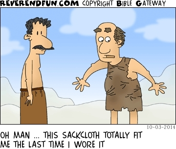"A cartoon of a man in too-tight sackcloth talking to another man and saying ""Man... this sackcloth totally fit the last time I wore it!"""